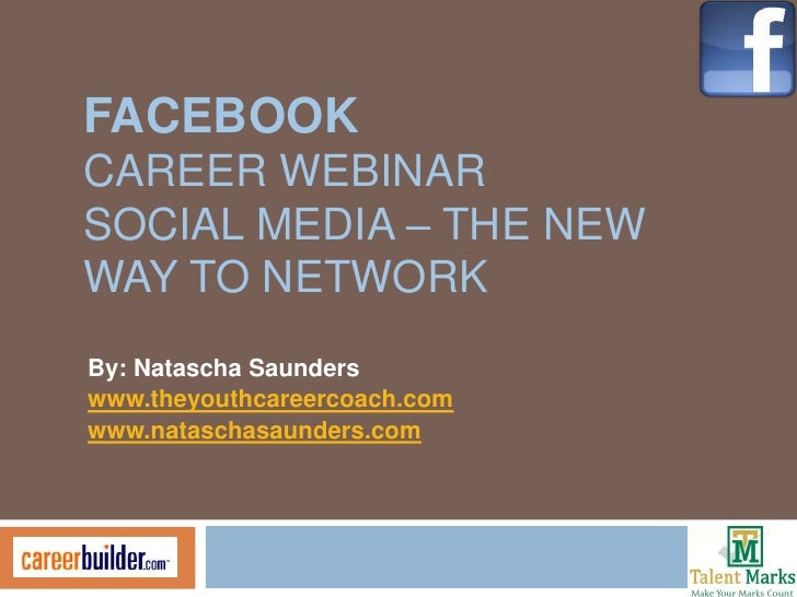 FACEBOOKCAREER WEBINARSOCIAL MEDIA – THE NEWWAY TO NETWORKBy: Natascha Saunderswww.theyouthcareercoach.comwww.nataschasaun...