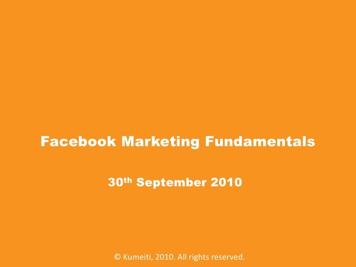 Facebook Marketing Fundamentals<br />30th September 2010<br />© Kumeiti, 2010. All rights reserved.<br />