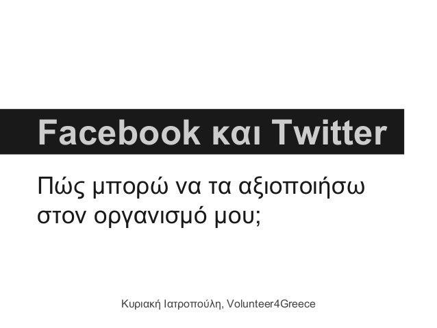 Πώς μπορώ να τα αξιοποιήσω στον οργανισμό μου; Facebook και Twitter Κυριακή Ιατροπούλη, Volunteer4Greece