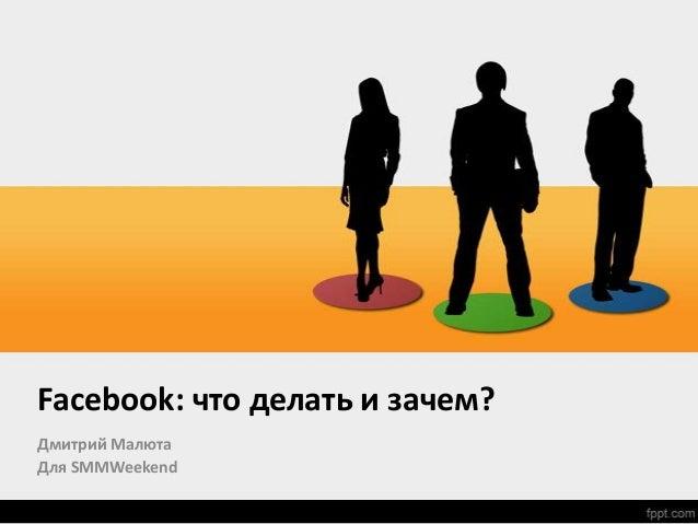 Facebook: что делать и зачем?Дмитрий МалютаДля SMMWeekend