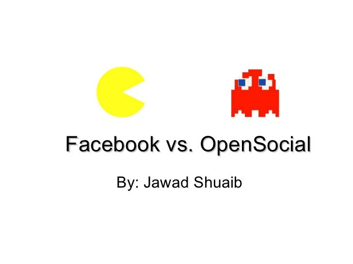 Facebook vs. OpenSocial By: Jawad Shuaib