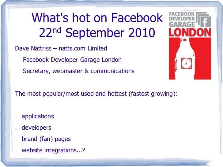 What's hot on Facebook22nd September 2010<br />Dave Nattriss – natts.com Limited<br />Facebook Developer Garage London<br...