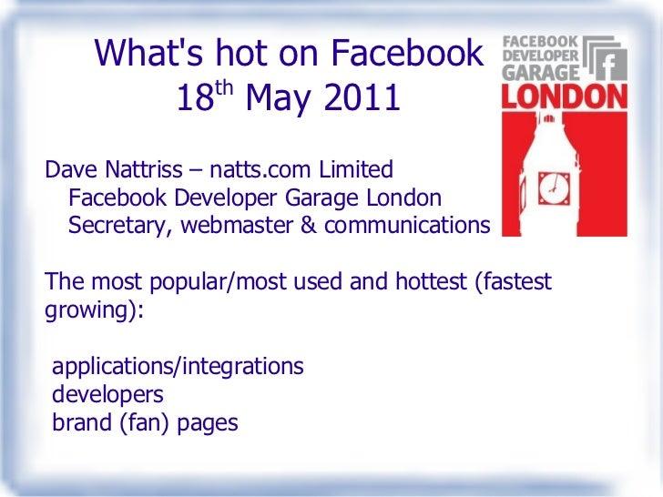 What's hot on Facebook 18 th  May 2011 Dave Nattriss – natts.com Limited Facebook Developer Garage London Secretary, webma...