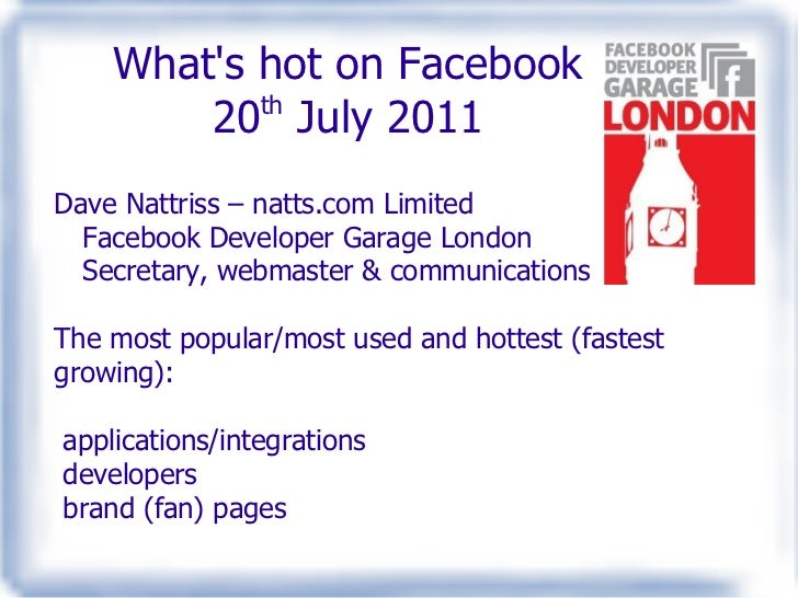 What's hot on Facebook 20 th  July 2011 Dave Nattriss – natts.com Limited Facebook Developer Garage London Secretary, webm...