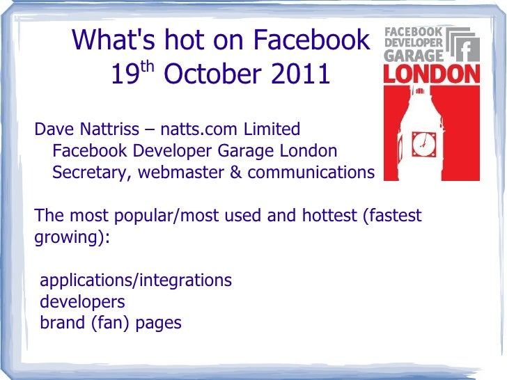 What's hot on Facebook 19 th  October 2011 Dave Nattriss – natts.com Limited Facebook Developer Garage London Secretary, w...