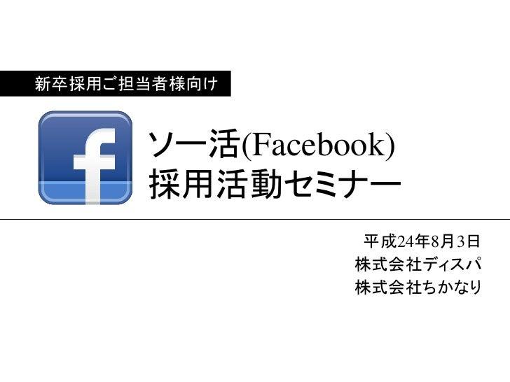 新卒採用ご担当者様向け      ソー活(Facebook)      採用活動セミナー                 平成24年8月3日                株式会社ディスパ                株式会社ちかなり