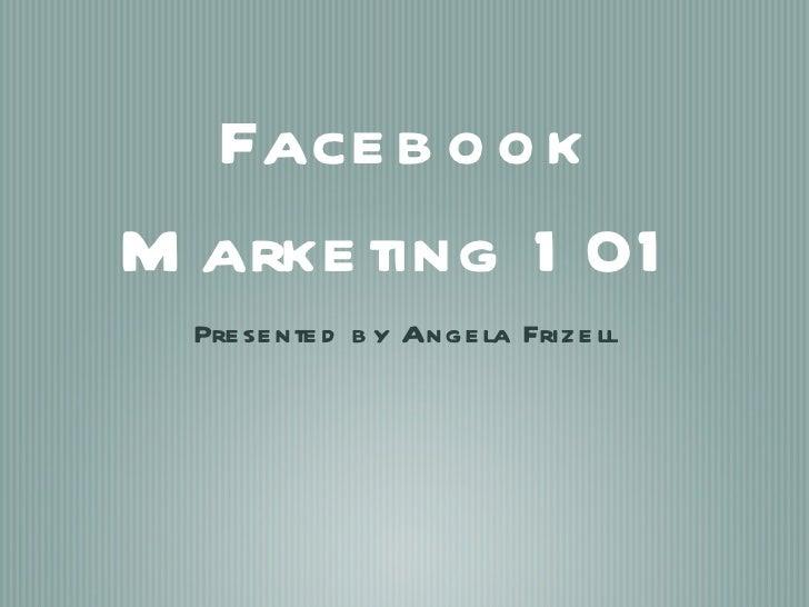 <ul><li>Presented by Angela Frizell </li></ul>Facebook Marketing 101