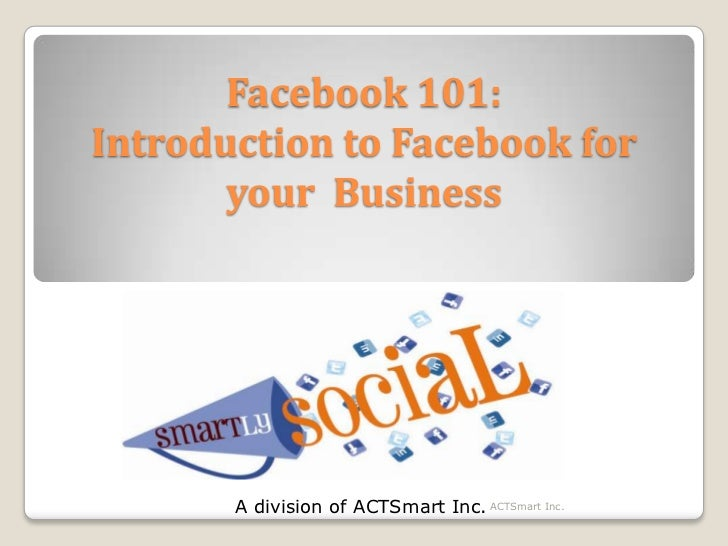 Facebook 101:Introduction to Facebook for your  Business<br />A division of ACTSmart Inc.<br />ACTSmart Inc.<br />