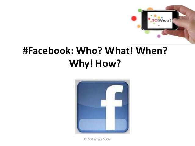#Facebook: Who? What! When?         Why! How?           © SO! What? SOcial