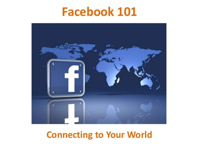 Facebook 101Connecting to Your World