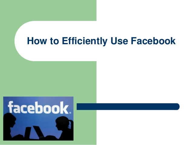 How to Efficiently Use Facebook