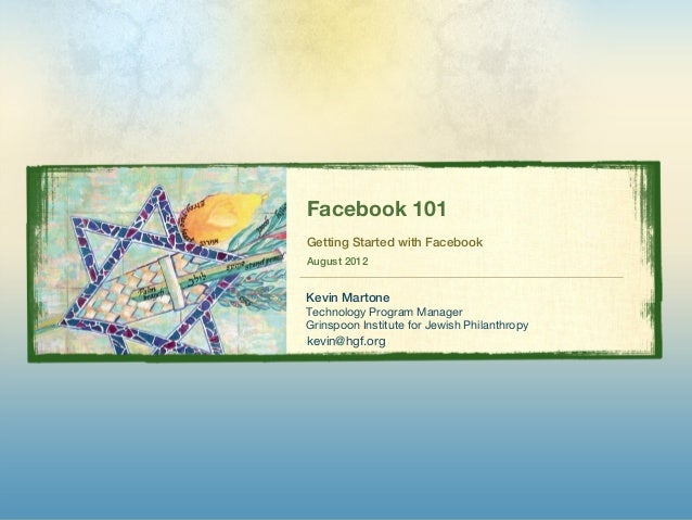 Facebook 101Getting Started with FacebookAugust 2012Kevin MartoneTechnology Program ManagerGrinspoon Institute for Jewish ...