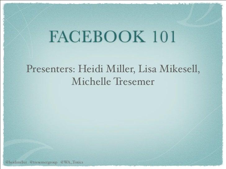 FACEBOOK 101          Presenters: Heidi Miller, Lisa Mikesell,                    Michelle Tresemer@heidimiller @tresemerg...