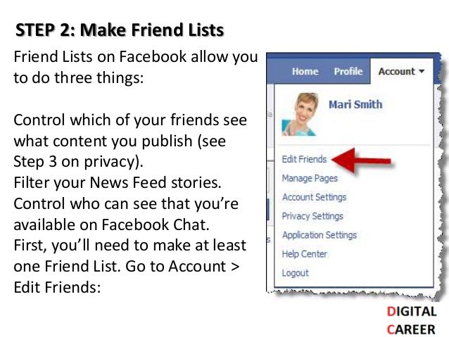 STEP 2: Make Friend Lists Friend Lists on Facebook allow you to do three things: Control which of your friends see what co...