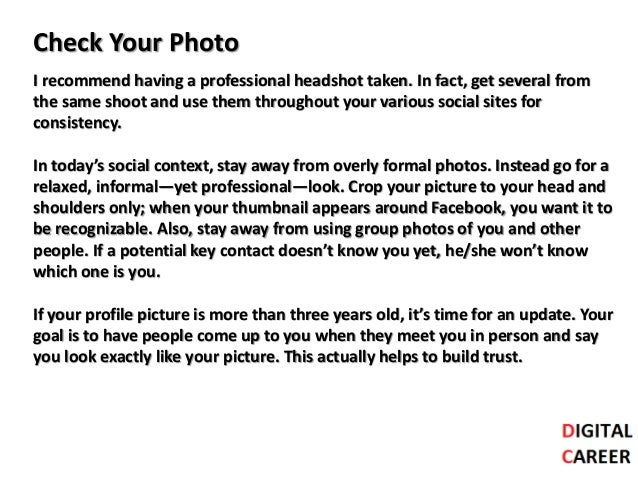 Check Your Photo I recommend having a professional headshot taken. In fact, get several from the same shoot and use them t...