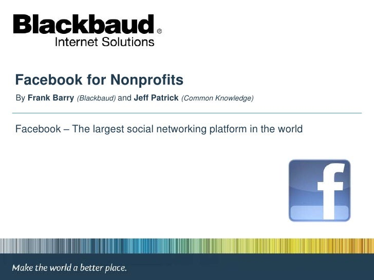 Facebook for Nonprofits<br />By Frank Barry(Blackbaud) and Jeff Patrick (Common Knowledge)<br /> Facebook – The largest so...