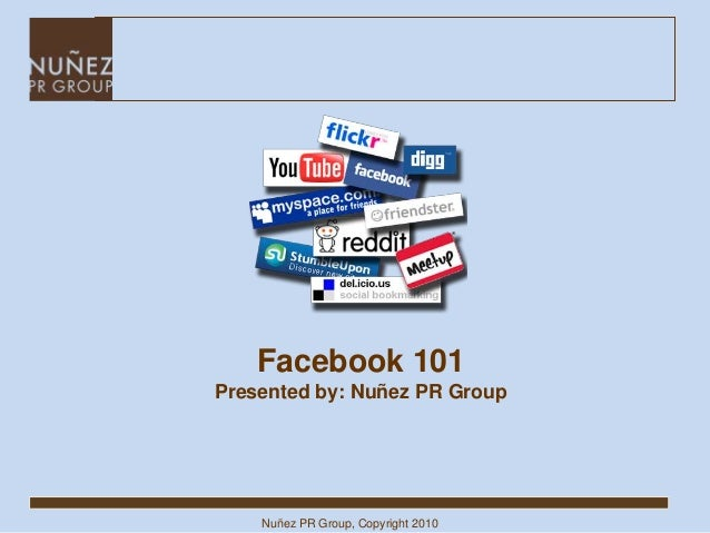 Nuñez PR Group, Copyright 2010 Facebook 101 Presented by: Nuñez PR Group