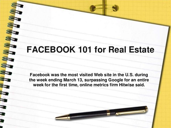 FACEBOOK 101 for Real Estate<br />Facebook was the most visited Web site in the U.S. during the week ending March 13, surp...