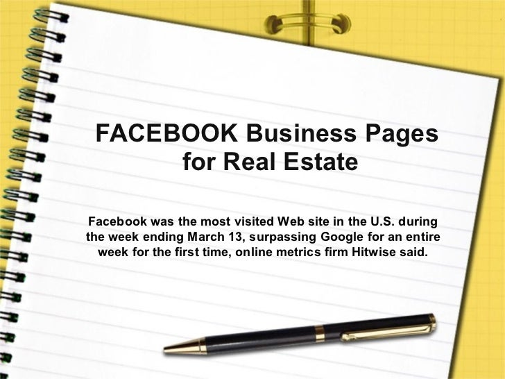 FACEBOOK Business Pages  for Real Estate Facebook was the most visited Web site in the U.S. during the week ending March 1...