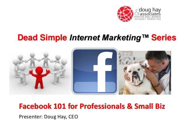 Dead Simple Internet Marketing™ Series  Facebook 101 for Professionals & Small Biz Presenter: Doug Hay, CEO