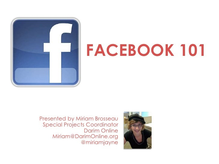 FACEBOOK 101Presented by Miriam Brosseau Special Projects Coordinator                 Darim Online     Miriam@DarimOnline....