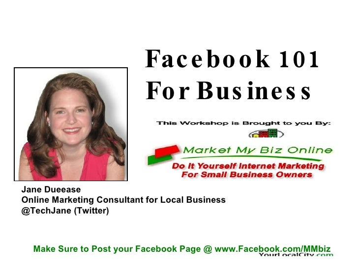 Facebook 101  For Business  Jane Dueease Online Marketing Consultant for Local Business @TechJane (Twitter) Make Sure to P...