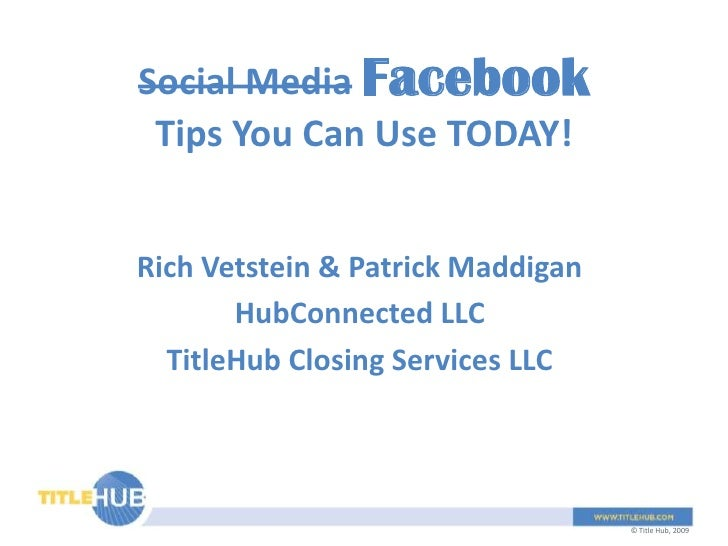 Social MediaFacebookTips You Can Use TODAY!<br />Rich Vetstein & Patrick Maddigan<br />HubConnected LLC<br />TitleHub Clos...