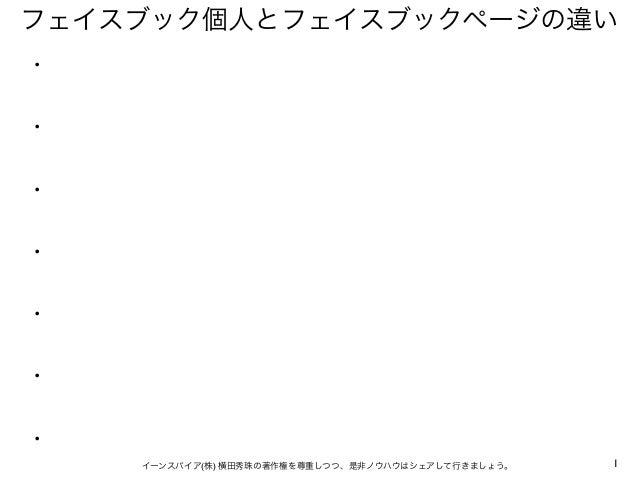 1イーンスパイア(株) 横田秀珠の著作権を尊重しつつ、是非ノウハウはシェアして行きましょう。 フェイスブック個人とフェイスブックページの違い ・ ・ ・ ・ ・ ・ ・