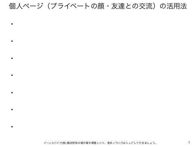 1イーンスパイア(株) 横田秀珠の著作権を尊重しつつ、是非ノウハウはシェアして行きましょう。 個人ページ(プライベートの顔・友達との交流)の活用法 ・ ・ ・ ・ ・ ・ ・