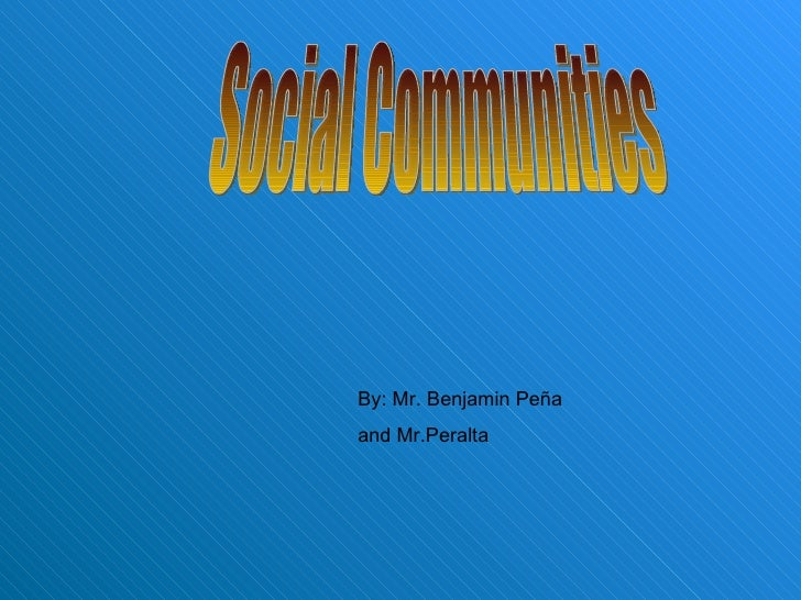 Social Communities By: Mr. Benjamin Peña and Mr.Peralta