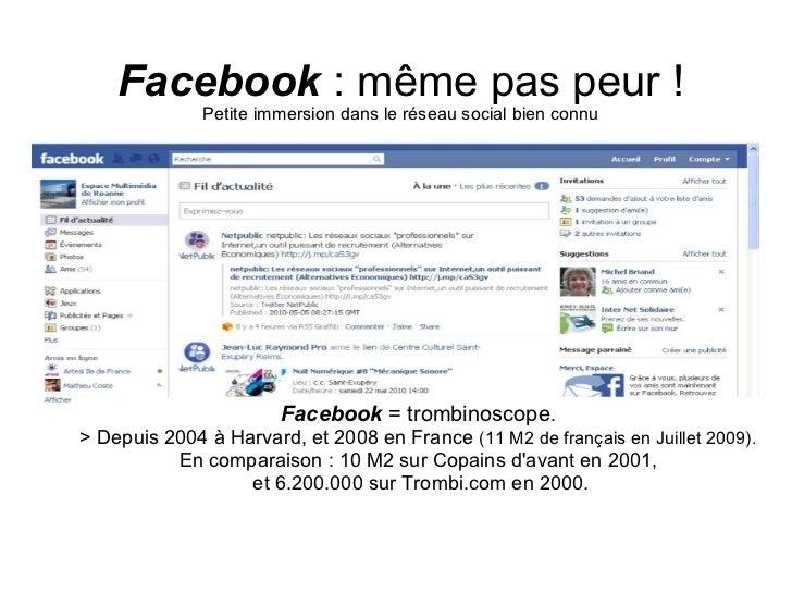 Facebook  : même pas peur ! Petite immersion dans le réseau social bien connu Facebook   = trombinoscope .  > Depuis 2004 ...