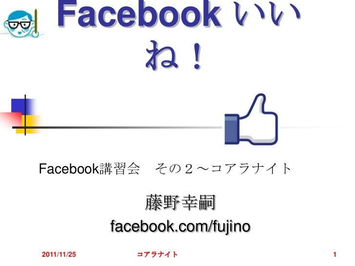 Facebook いい       ね!Facebook講習会 その2~コアラナイト                 藤野幸嗣             facebook.com/fujino2011/11/25      コアラナイト     ...