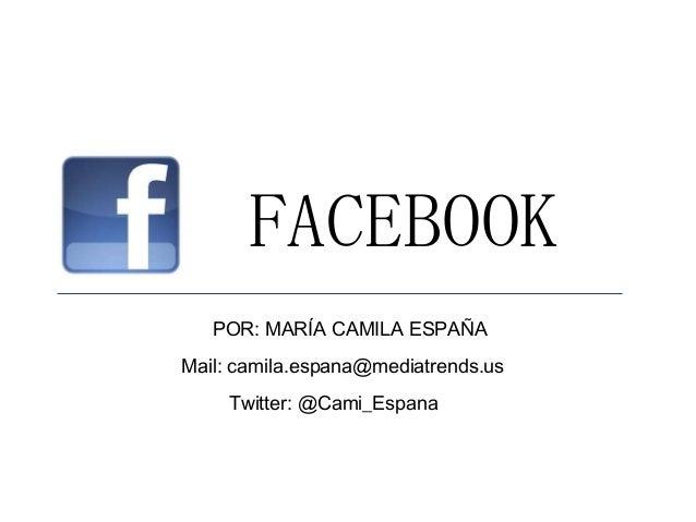 FACEBOOK POR: MARÍA CAMILA ESPAÑA Mail: camila.espana@mediatrends.us Twitter: @Cami_Espana