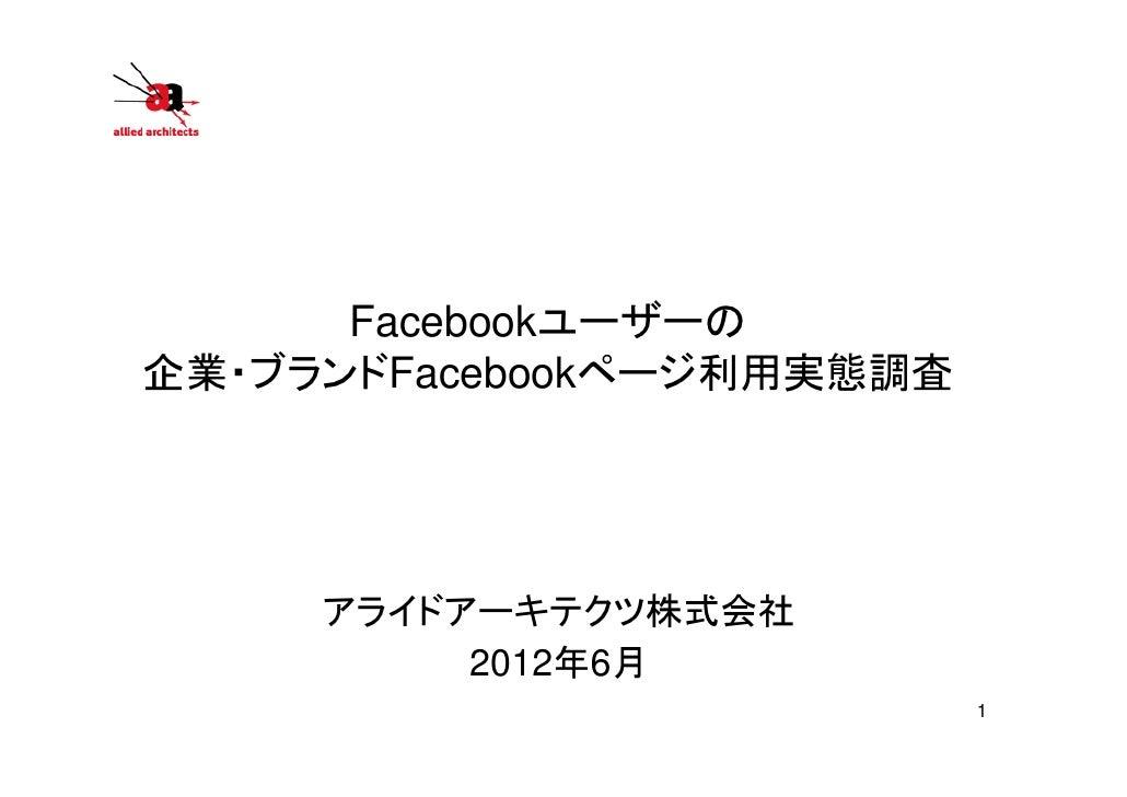 Facebookユーザーの企業・ブランドFacebookページ利用実態調査     アライドアーキテクツ株式会社          2012年6月                           1