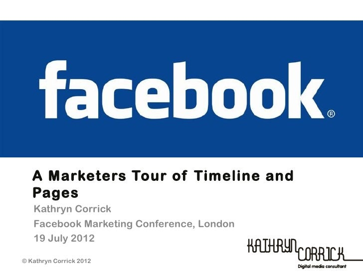 A Marketers Tour of Timeline and   Pages   Kathryn Corrick   Facebook Marketing Conference, London   19 July 2012         ...