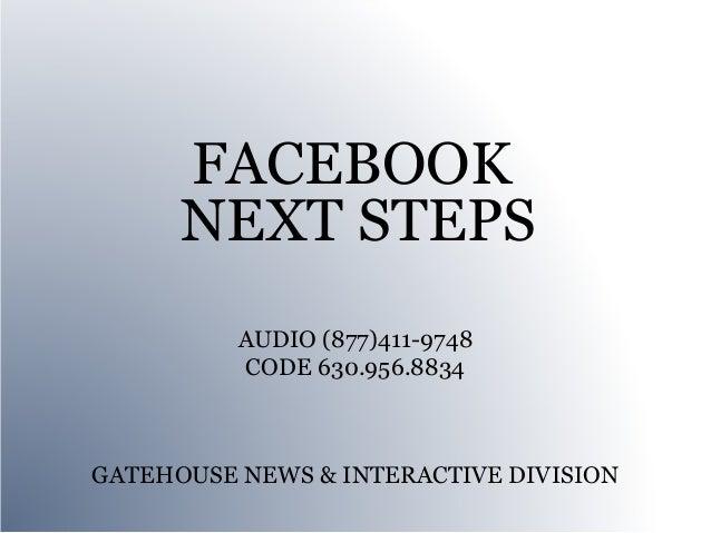 FACEBOOK      NEXT STEPS          AUDIO (877)411-9748          CODE 630.956.8834GATEHOUSE NEWS & INTERACTIVE DIVISION