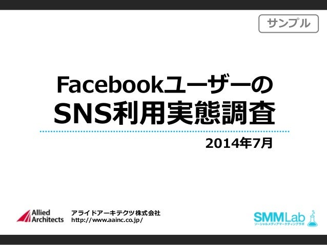 アライドアーキテクツ株式会社 http://www.aainc.co.jp/ Facebookユーザーの SNS利用実態調査 2014年7月 サンプル