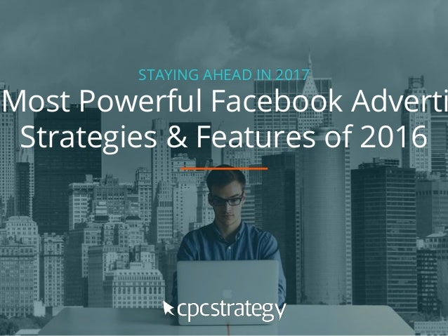 STAYING AHEAD IN 2017 Most Powerful Facebook Adverti Strategies & Features of 2016