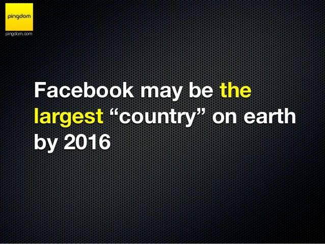 "pingdom.com              Facebook may be the              largest ""country"" on earth              by 2016"