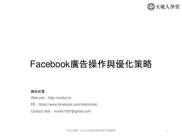 Facebook廣告操作與優化策略 織田紀香 Web site:http://norika.tw FB:https://www.facebook.com/odanorika/ Contact mail:norika1207@gmail.com ...
