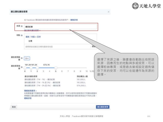 101天地人學堂:Facebook廣告操作與優化策略課程 選擇了來源之後,臉書會自動跑出依照該 來源,因應而生的地點與多組受眾。可以 選擇粉絲專頁,或是過去曾經設定過有儲 存下來的受眾,均可以在這邊作為來源的 選擇。
