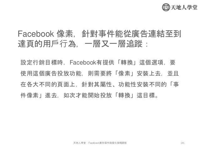 145天地人學堂:Facebook廣告操作與優化策略課程 Facebook 像素,針對事件能從廣告連結至到 達頁的用戶行為,一層又一層追蹤: 設定行銷目標時,Facebook有提供「轉換」這個選項,要 使用這個廣告投放功能,則需要將「像素」安裝...