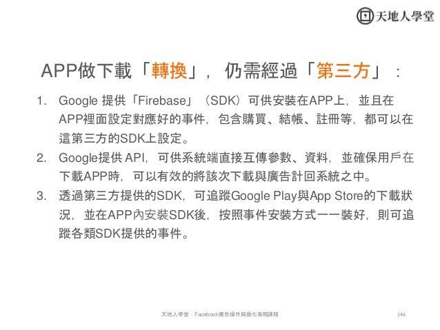 146天地人學堂:Facebook廣告操作與優化策略課程 APP做下載「轉換」,仍需經過「第三方」: 1. Google 提供「Firebase」(SDK)可供安裝在APP上,並且在 APP裡面設定對應好的事件,包含購買、結帳、註冊等,都可以在...