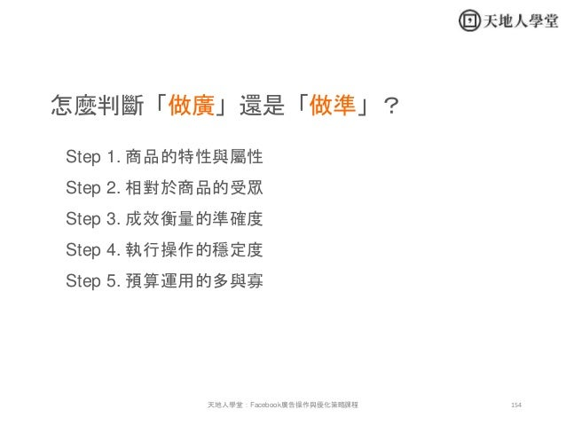 154天地人學堂:Facebook廣告操作與優化策略課程 怎麼判斷「做廣」還是「做準」? Step 1. 商品的特性與屬性 Step 2. 相對於商品的受眾 Step 3. 成效衡量的準確度 Step 4. 執行操作的穩定度 Step 5. 預...