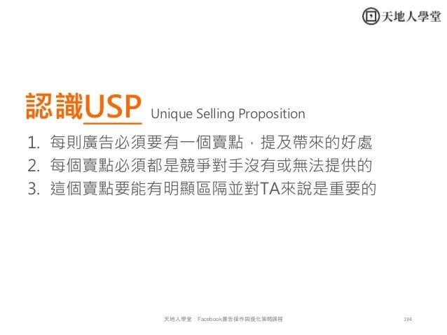 194天地人學堂:Facebook廣告操作與優化策略課程 認識USP 1. 每則廣告必須要有一個賣點,提及帶來的好處 2. 每個賣點必須都是競爭對手沒有或無法提供的 3. 這個賣點要能有明顯區隔並對TA來說是重要的 Unique Selling...