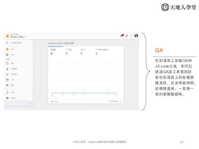 204天地人學堂:Facebook廣告操作與優化策略課程 在到達頁上安裝GA的 JS code之後,則可已 透過GA這工具看到訪 客在到達頁上的各種瀏 覽資訊,包含停留時間、 從哪裡進來、一頁接一 頁的瀏覽動線等。 GA