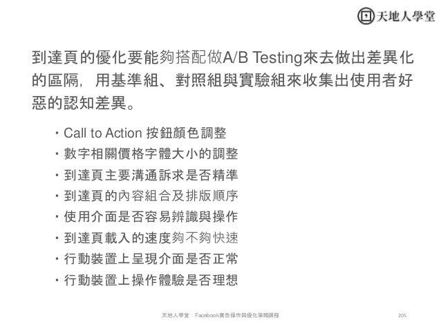 205天地人學堂:Facebook廣告操作與優化策略課程 到達頁的優化要能夠搭配做A/B Testing來去做出差異化 的區隔,用基準組、對照組與實驗組來收集出使用者好 惡的認知差異。 ・Call to Action 按鈕顏色調整 ・數字相關價...