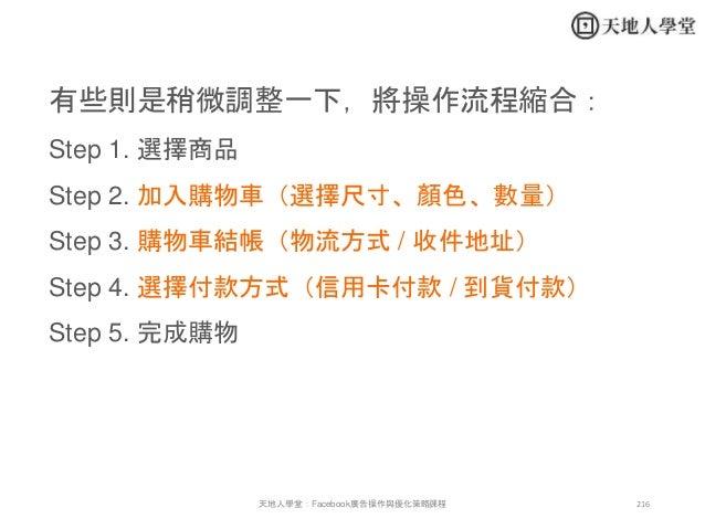 216天地人學堂:Facebook廣告操作與優化策略課程 有些則是稍微調整一下,將操作流程縮合: Step 1. 選擇商品 Step 2. 加入購物車(選擇尺寸、顏色、數量) Step 3. 購物車結帳(物流方式 / 收件地址) Step 4....