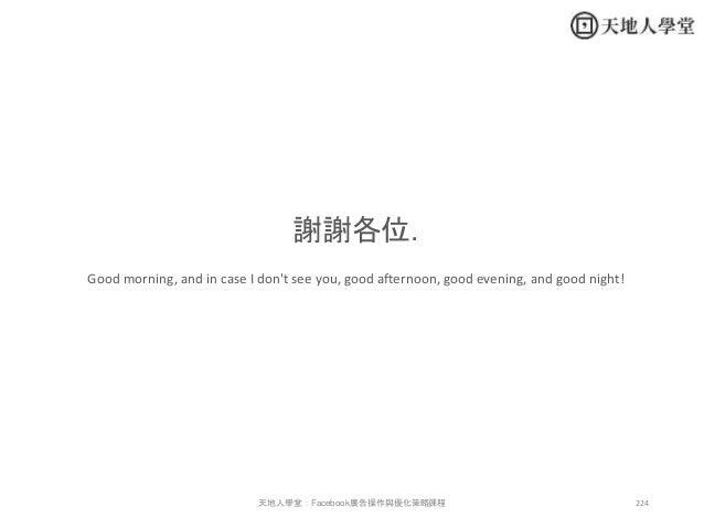 224天地人學堂:Facebook廣告操作與優化策略課程 謝謝各位. Good morning, and in case I don't see you, good afternoon, good evening, and good night!