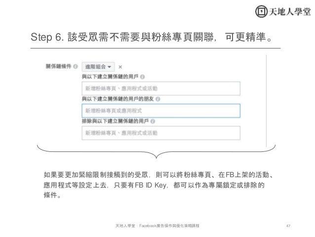 47天地人學堂:Facebook廣告操作與優化策略課程 如果要更加緊縮限制接觸到的受眾,則可以將粉絲專頁、在FB上架的活動、 應用程式等設定上去,只要有FB ID Key,都可以作為專屬鎖定或排除的 條件。 Step 6. 該受眾需不需要與粉絲...